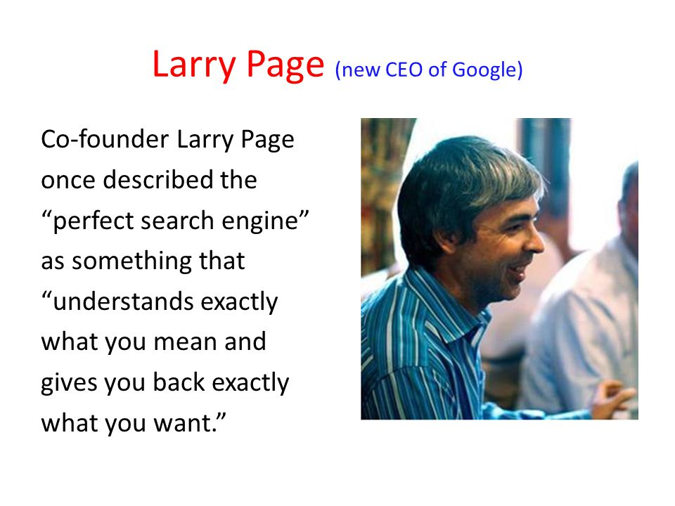 Larry Page (new CEO of Google) Co-founder Larry Page once described the perfect search engine as something that understands exactly what you mean and gives you back exactly what you want.
