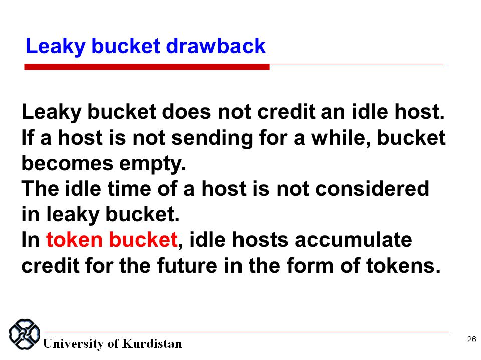 26 Leaky bucket does not credit an idle host. If a host is not sending for a while, bucket becomes empty. The idle time of a host is not considered in