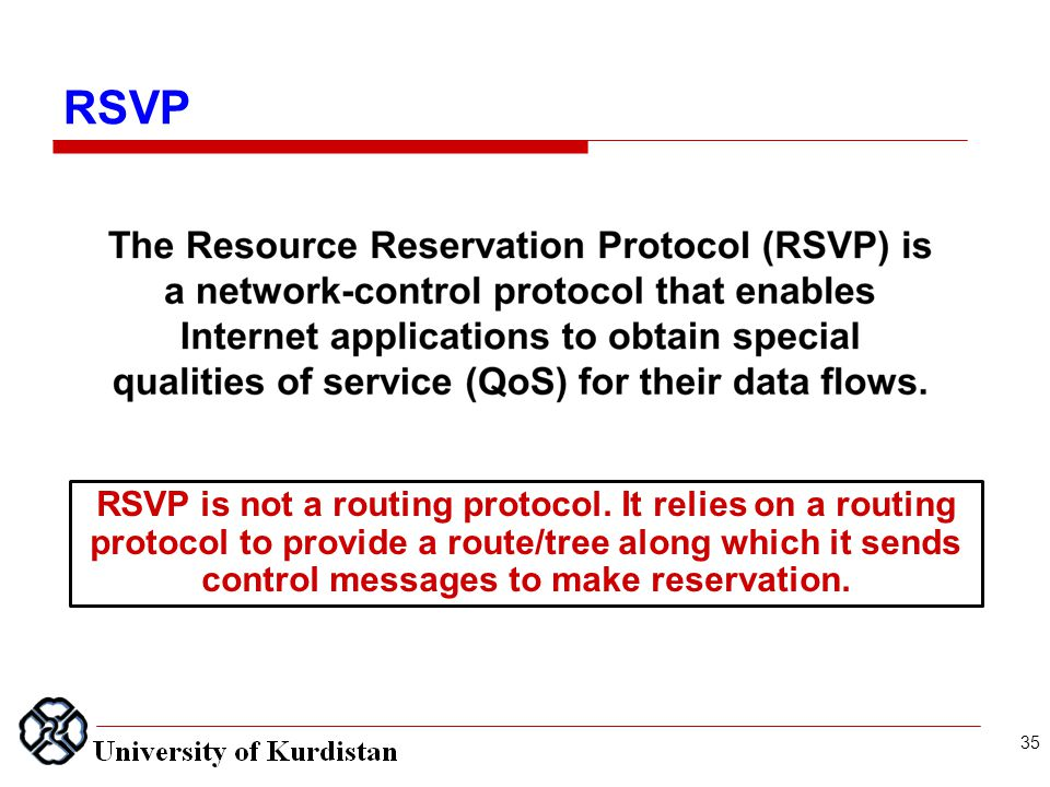 RSVP Resource reservation protocol RSVP is not a routing protocol. It relies on a routing protocol to provide a route/tree along which it sends contro