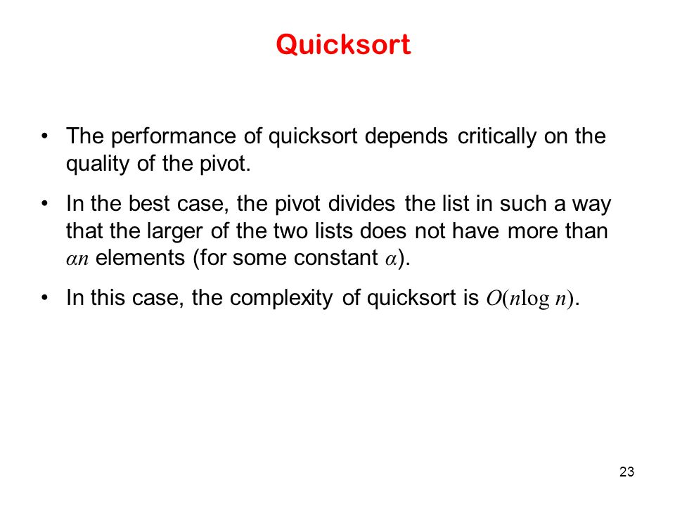 23 Quicksort The performance of quicksort depends critically on the quality of the pivot. In the best case, the pivot divides the list in such a way t
