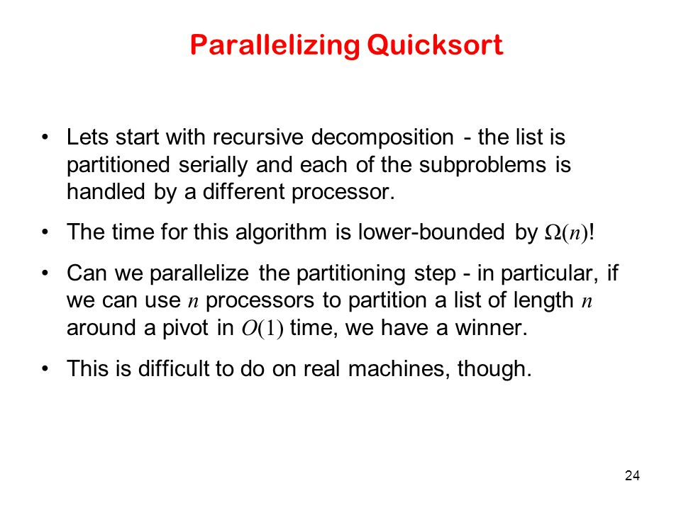 24 Parallelizing Quicksort Lets start with recursive decomposition - the list is partitioned serially and each of the subproblems is handled by a diff