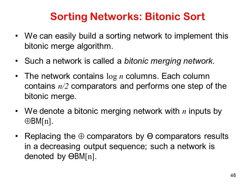 46 Sorting Networks: Bitonic Sort We can easily build a sorting network to implement this bitonic merge algorithm. Such a network is called a bitonic
