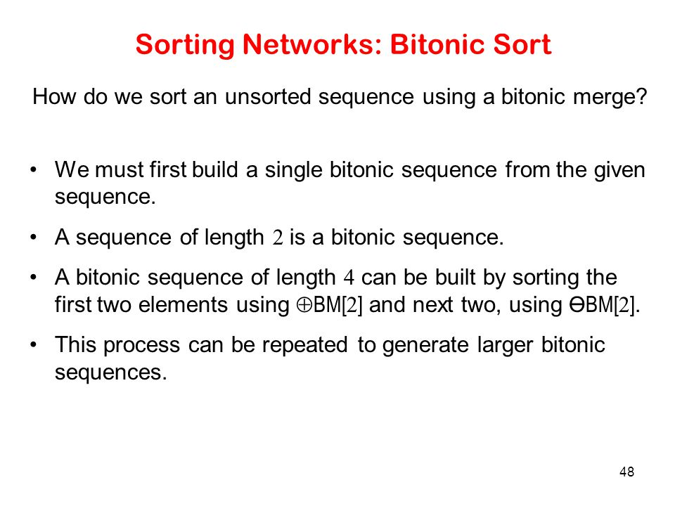 48 Sorting Networks: Bitonic Sort How do we sort an unsorted sequence using a bitonic merge? We must first build a single bitonic sequence from the gi