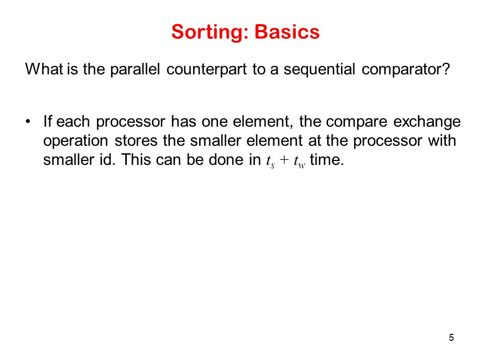 26 Parallelizing Quicksort: Message Passing Formulation The above process is recursed until each processor has its own local list, which is sorted locally.