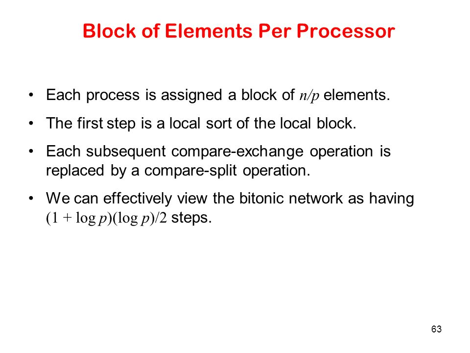 63 Block of Elements Per Processor Each process is assigned a block of n/p elements. The first step is a local sort of the local block. Each subsequen