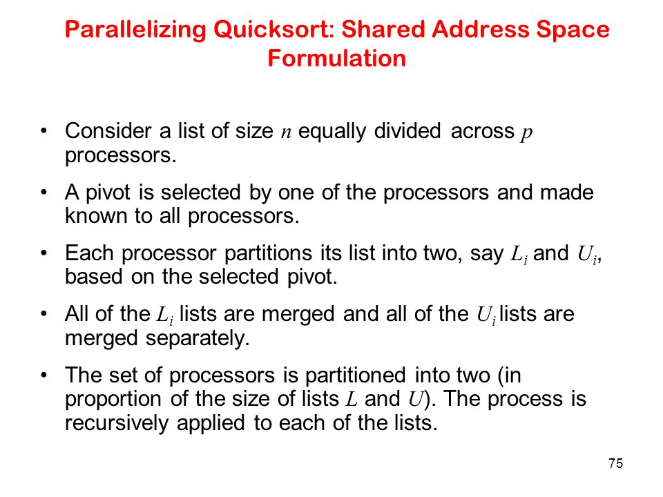 75 Parallelizing Quicksort: Shared Address Space Formulation Consider a list of size n equally divided across p processors. A pivot is selected by one