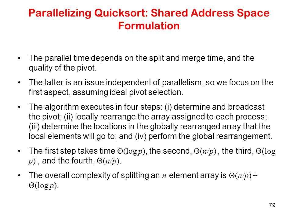 79 Parallelizing Quicksort: Shared Address Space Formulation The parallel time depends on the split and merge time, and the quality of the pivot. The