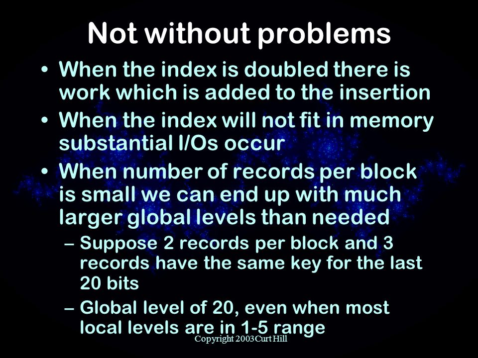 Copyright 2003Curt Hill Not without problems When the index is doubled there is work which is added to the insertion When the index will not fit in memory substantial I/Os occur When number of records per block is small we can end up with much larger global levels than needed –Suppose 2 records per block and 3 records have the same key for the last 20 bits –Global level of 20, even when most local levels are in 1-5 range