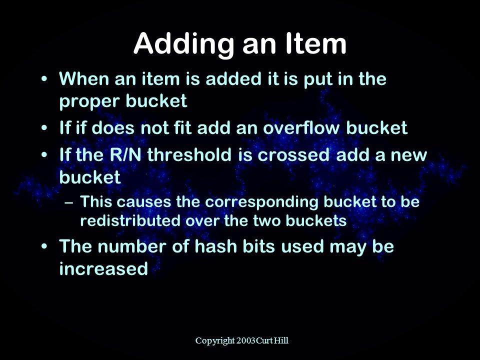 Copyright 2003Curt Hill Adding an Item When an item is added it is put in the proper bucket If if does not fit add an overflow bucket If the R/N threshold is crossed add a new bucket –This causes the corresponding bucket to be redistributed over the two buckets The number of hash bits used may be increased
