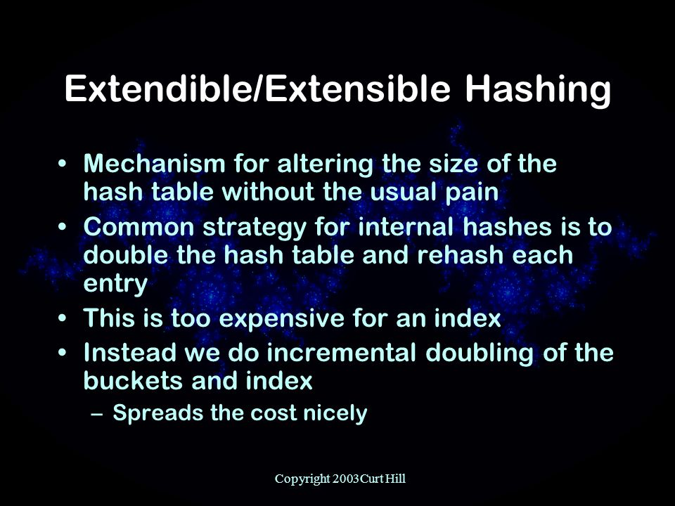 Copyright 2003Curt Hill Extendible/Extensible Hashing Mechanism for altering the size of the hash table without the usual pain Common strategy for internal hashes is to double the hash table and rehash each entry This is too expensive for an index Instead we do incremental doubling of the buckets and index –Spreads the cost nicely