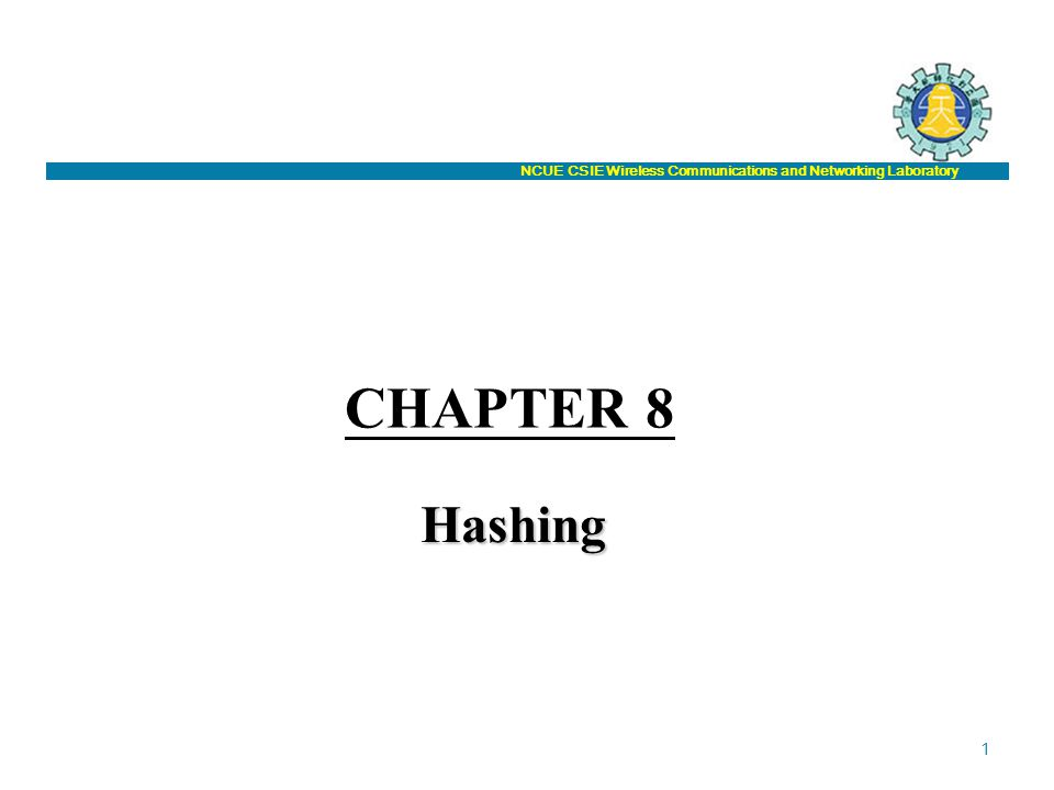 NCUE CSIE Wireless Communications and Networking Laboratory CHAPTER 8 Hashing 1