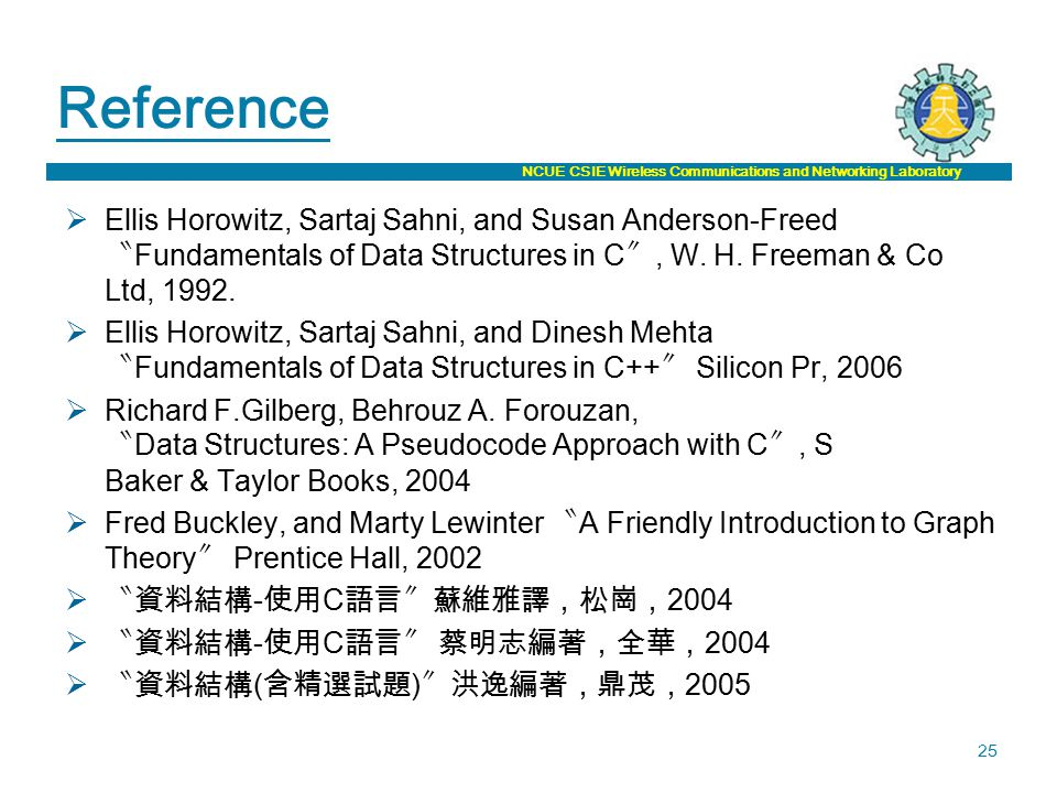 NCUE CSIE Wireless Communications and Networking Laboratory 25 Reference  Ellis Horowitz, Sartaj Sahni, and Susan Anderson-Freed 〝 Fundamentals of Data Structures in C 〞, W.