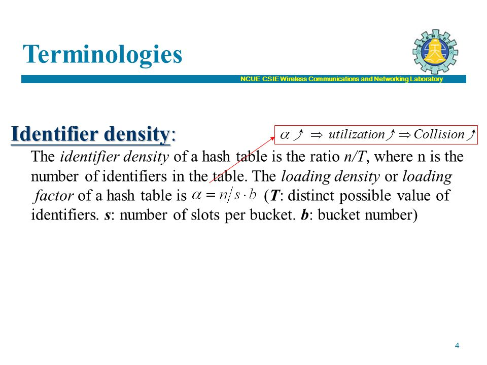 NCUE CSIE Wireless Communications and Networking Laboratory Terminologies 4 Identifier density: The identifier density of a hash table is the ratio n/T, where n is the number of identifiers in the table.