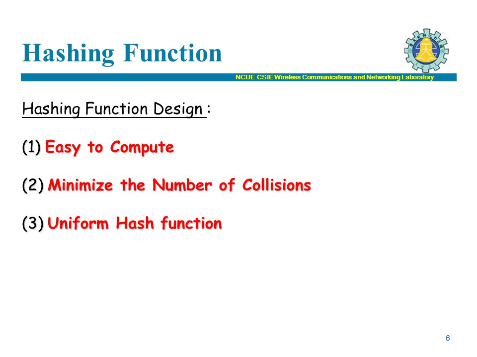 NCUE CSIE Wireless Communications and Networking Laboratory Hashing Function Hashing Function Design : (1) Easy to Compute (2) Minimize the Number of Collisions (3) Uniform Hash function 6