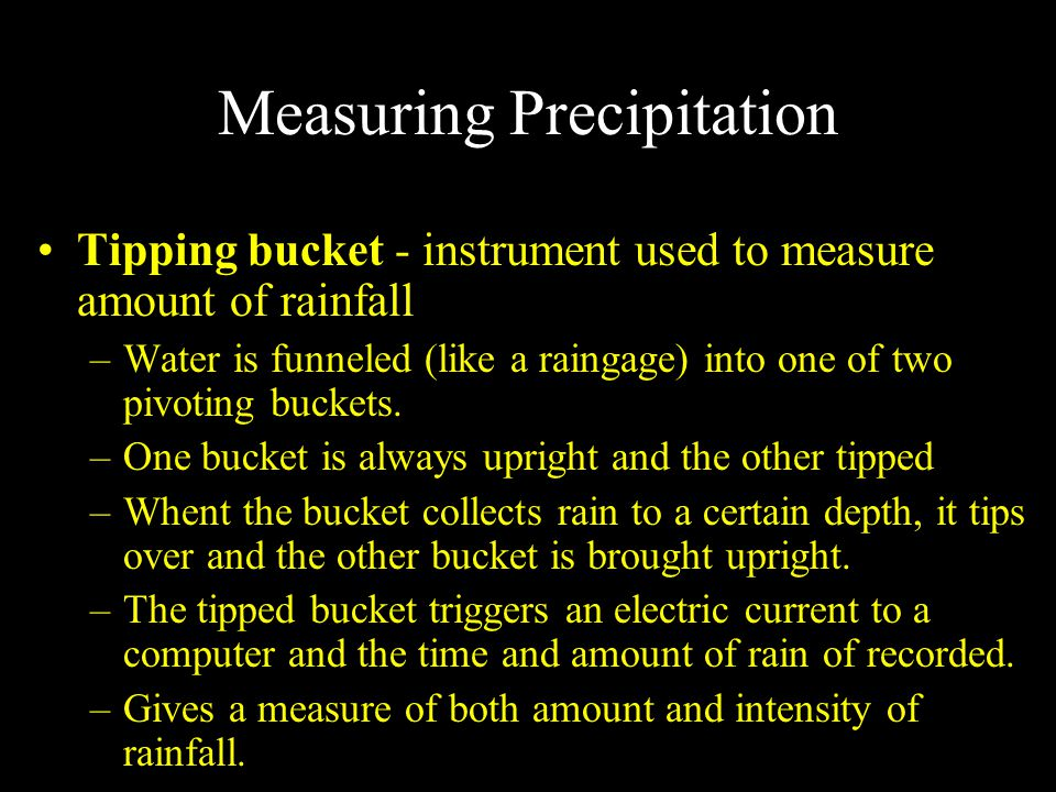 Measuring Precipitation Tipping bucket - instrument used to measure amount of rainfall –Water is funneled (like a raingage) into one of two pivoting buckets.