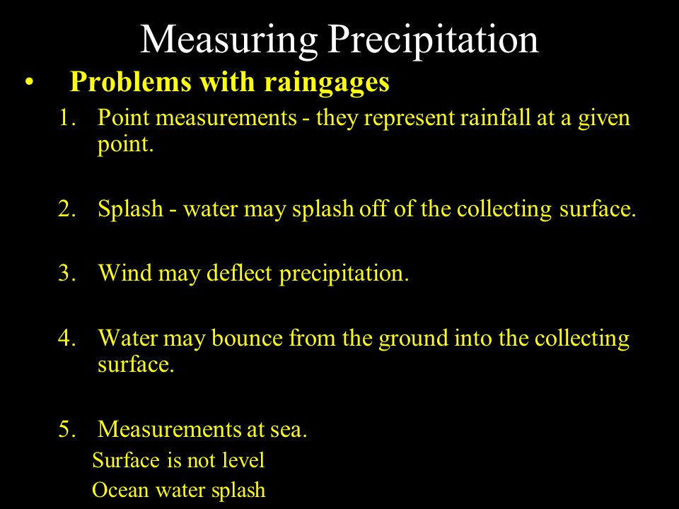 Measuring Precipitation Problems with raingages 1.Point measurements - they represent rainfall at a given point.