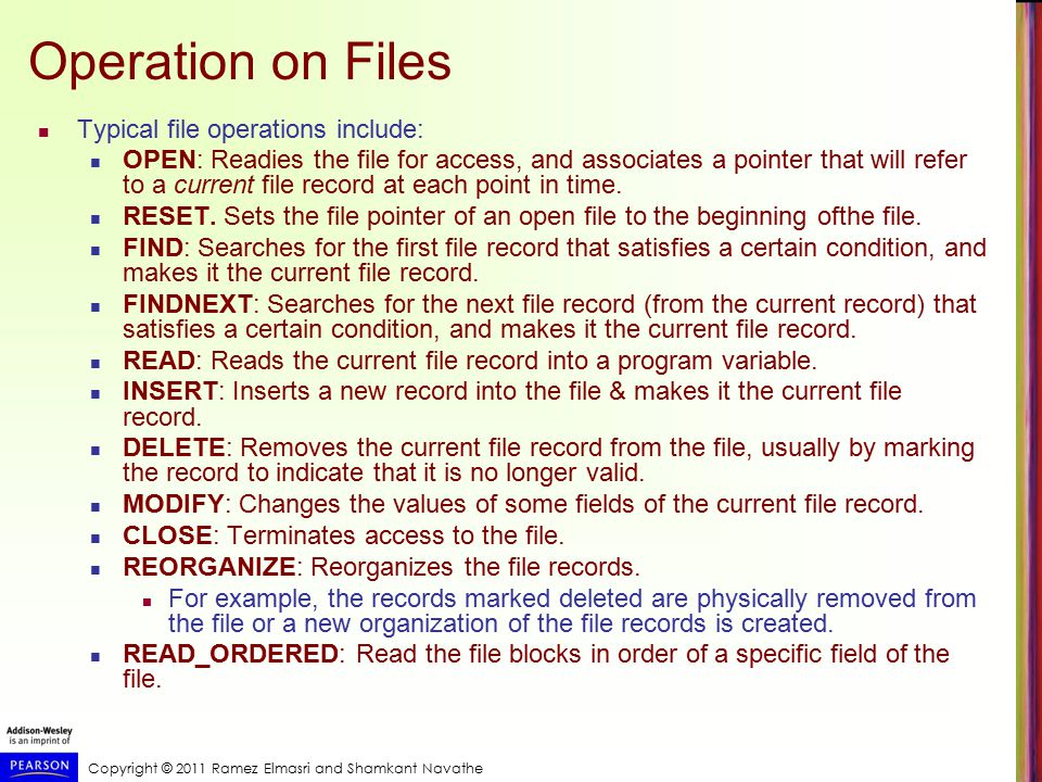 Copyright © 2011 Ramez Elmasri and Shamkant Navathe Operation on Files Typical file operations include: OPEN: Readies the file for access, and associates a pointer that will refer to a current file record at each point in time.