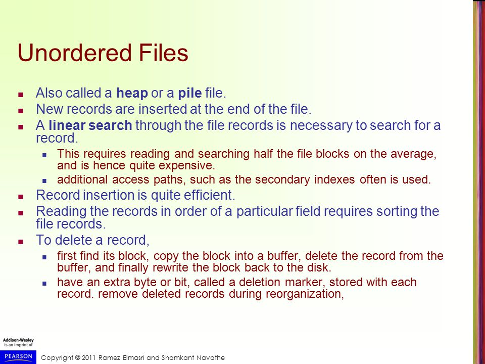 Copyright © 2011 Ramez Elmasri and Shamkant Navathe Unordered Files Also called a heap or a pile file.