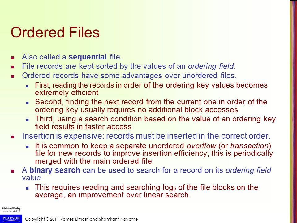 Copyright © 2011 Ramez Elmasri and Shamkant Navathe Ordered Files Also called a sequential file.