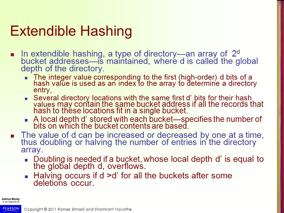Copyright © 2011 Ramez Elmasri and Shamkant Navathe Extendible Hashing In extendible hashing, a type of directory—an array of 2 d bucket addresses—is maintained, where d is called the global depth of the directory.