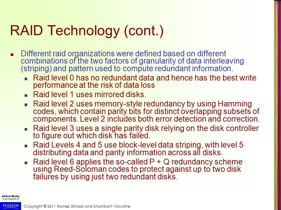 Copyright © 2011 Ramez Elmasri and Shamkant Navathe RAID Technology (cont.) Different raid organizations were defined based on different combinations of the two factors of granularity of data interleaving (striping) and pattern used to compute redundant information.