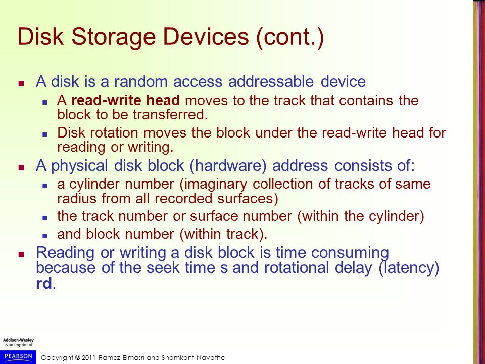 Copyright © 2011 Ramez Elmasri and Shamkant Navathe Disk Storage Devices (cont.) A disk is a random access addressable device A read-write head moves to the track that contains the block to be transferred.