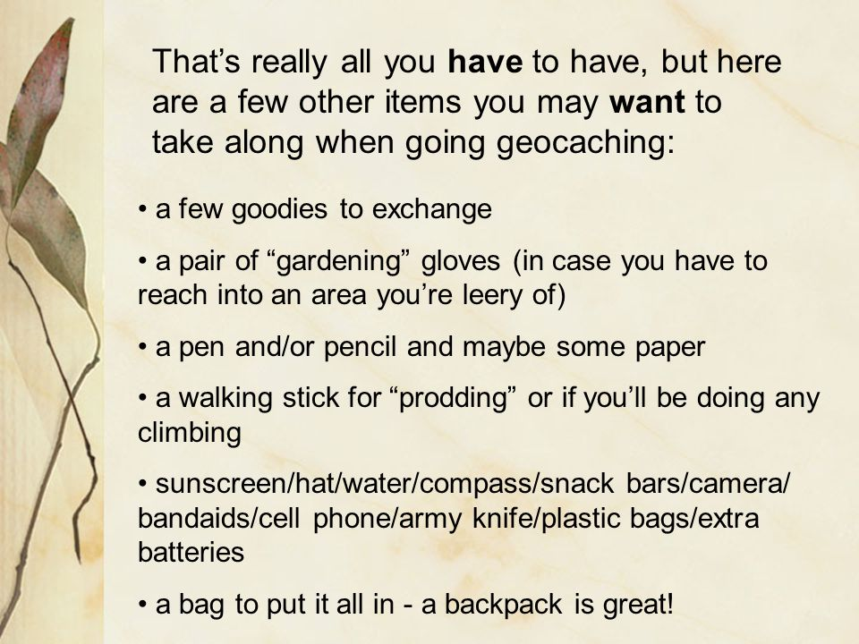 That's really all you have to have, but here are a few other items you may want to take along when going geocaching: a few goodies to exchange a pair of gardening gloves (in case you have to reach into an area you're leery of) a pen and/or pencil and maybe some paper a walking stick for prodding or if you'll be doing any climbing sunscreen/hat/water/compass/snack bars/camera/ bandaids/cell phone/army knife/plastic bags/extra batteries a bag to put it all in - a backpack is great!