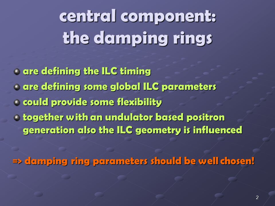 2 central component: the damping rings are defining the ILC timing are defining some global ILC parameters could provide some flexibility together with an undulator based positron generation also the ILC geometry is influenced => damping ring parameters should be well chosen!
