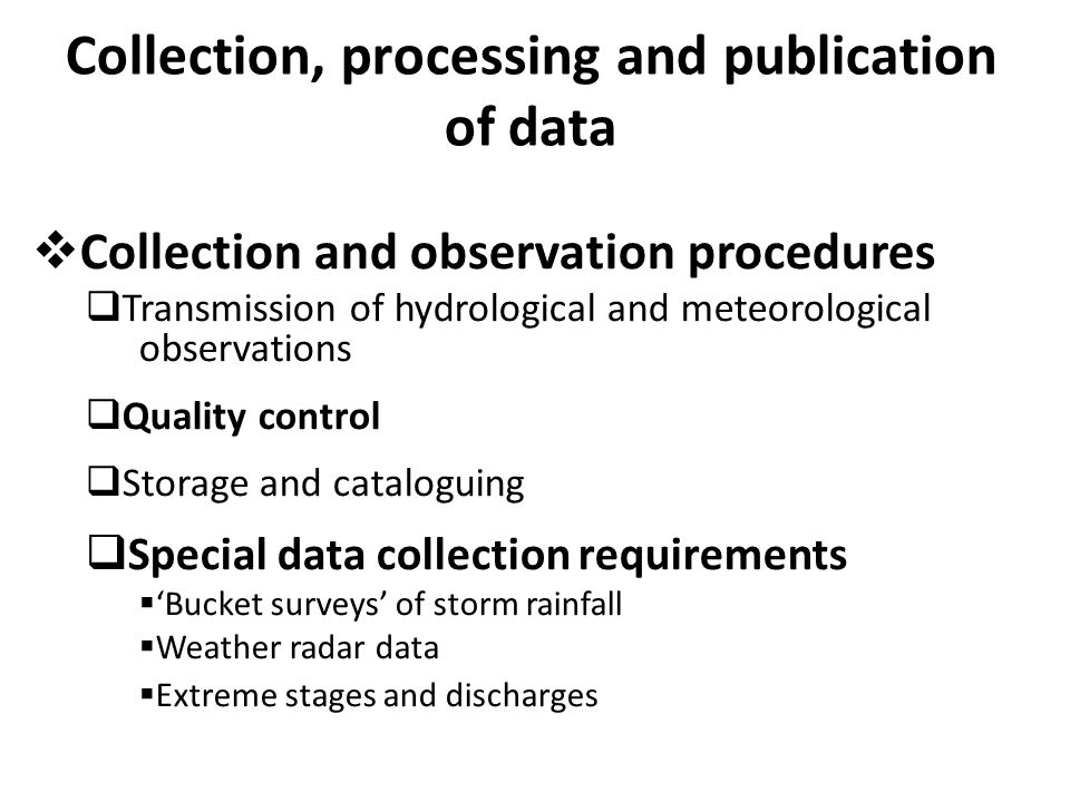Collection, processing and publication of data  Collection and observation procedures  Transmission of hydrological and meteorological observations  Quality control  Storage and cataloguing  Special data collection requirements  'Bucket surveys' of storm rainfall  Weather radar data  Extreme stages and discharges
