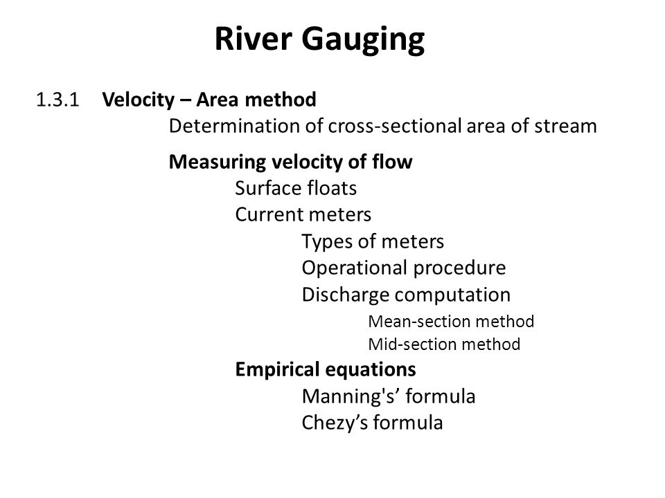 River Gauging 1.3.1Velocity – Area method Determination of cross-sectional area of stream Measuring velocity of flow Surface floats Current meters Types of meters Operational procedure Discharge computation Mean-section method Mid-section method Empirical equations Manning s' formula Chezy's formula