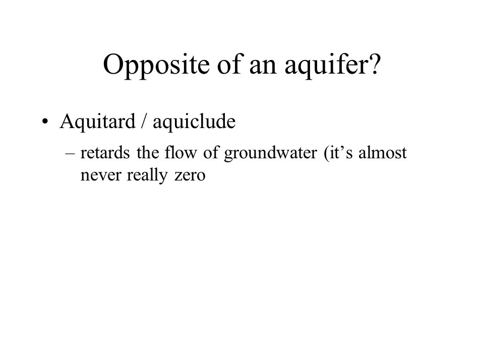 Opposite of an aquifer? Aquitard / aquiclude –retards the flow of groundwater (it's almost never really zero