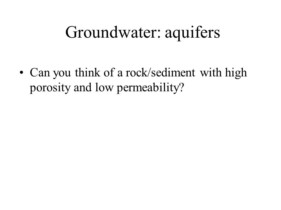 Groundwater: aquifers Can you think of a rock/sediment with high porosity and low permeability?