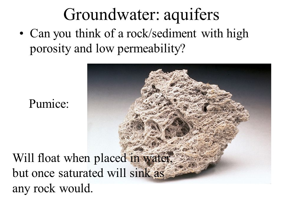 Groundwater: aquifers Can you think of a rock/sediment with high porosity and low permeability? Will float when placed in water, but once saturated wi
