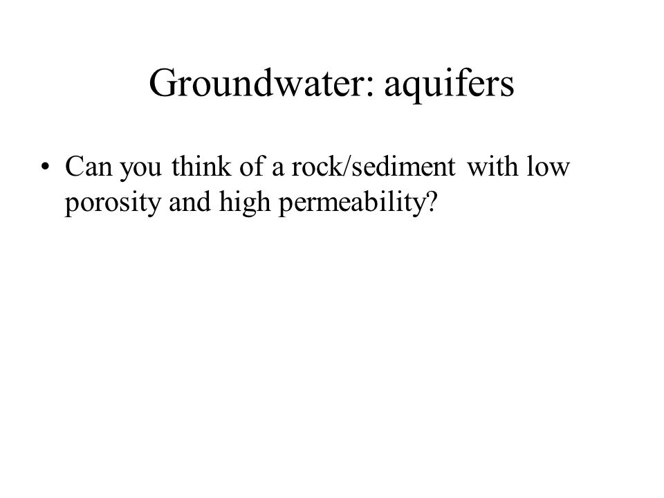 Groundwater: aquifers Can you think of a rock/sediment with low porosity and high permeability?