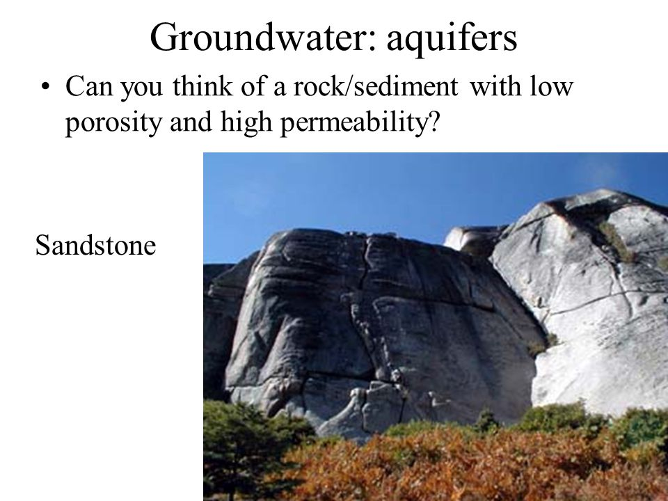 Groundwater: aquifers Can you think of a rock/sediment with low porosity and high permeability? Sandstone