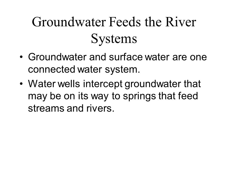 Groundwater Feeds the River Systems Groundwater and surface water are one connected water system. Water wells intercept groundwater that may be on its
