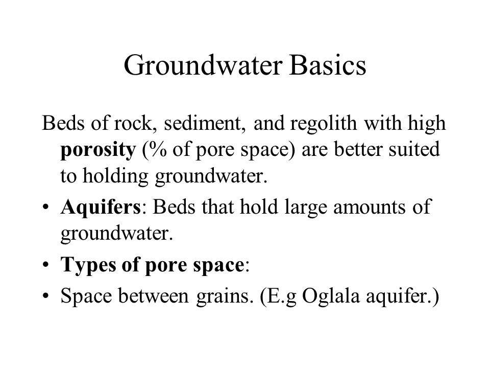 Groundwater Basics Beds of rock, sediment, and regolith with high porosity (% of pore space) are better suited to holding groundwater. Aquifers: Beds
