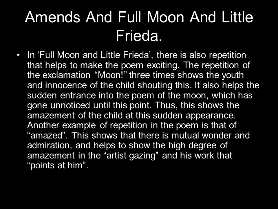Amends And Full Moon And Little Frieda. In 'Full Moon and Little Frieda', there is also repetition that helps to make the poem exciting. The repetitio