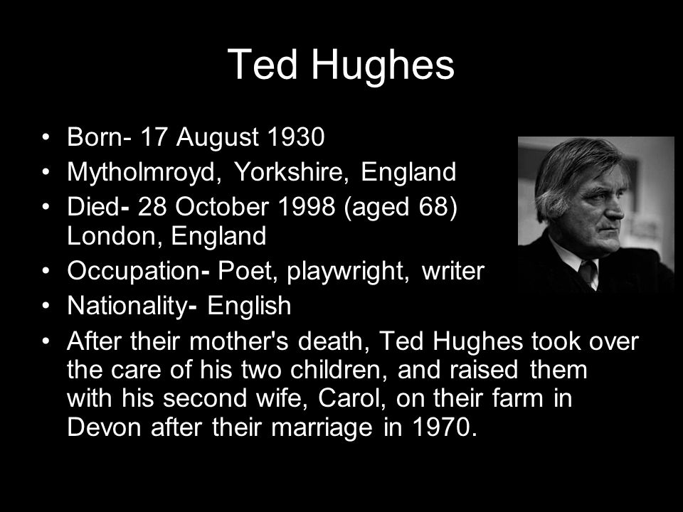 Ted Hughes Born- 17 August 1930 Mytholmroyd, Yorkshire, England Died- 28 October 1998 (aged 68) London, England Occupation- Poet, playwright, writer N