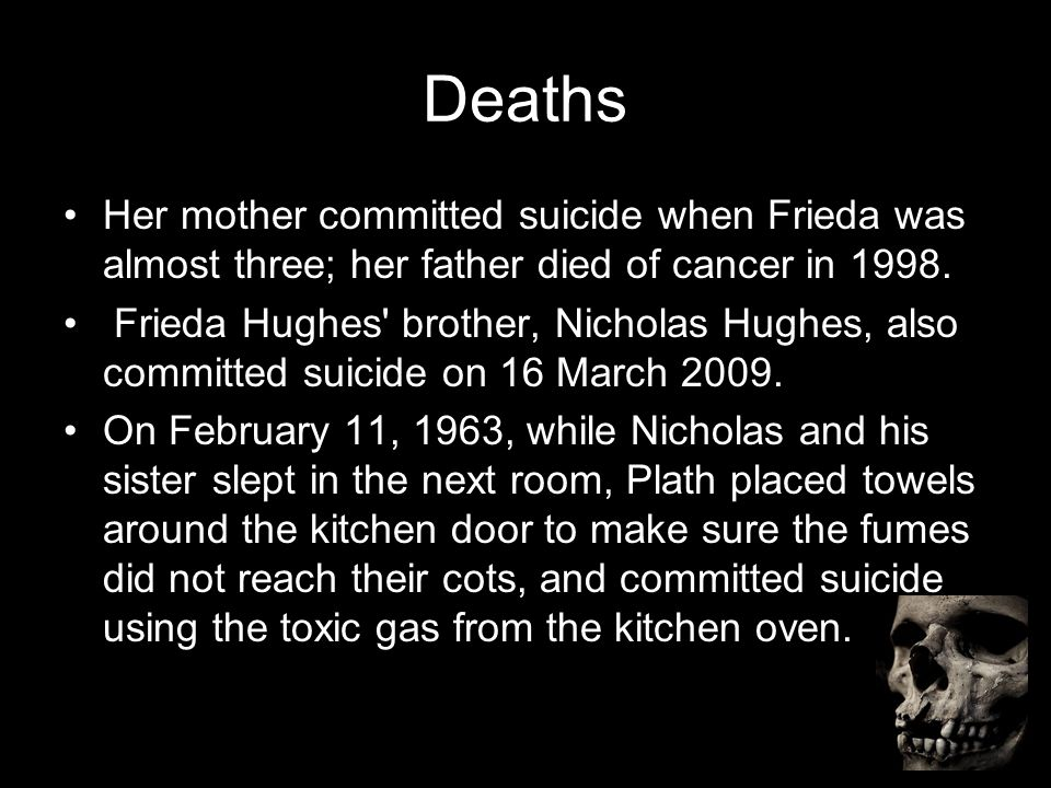 Deaths Her mother committed suicide when Frieda was almost three; her father died of cancer in 1998. Frieda Hughes' brother, Nicholas Hughes, also com