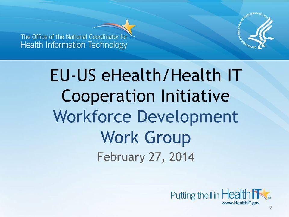 EU-US eHealth/Health IT Cooperation Initiative Workforce Development Work Group February 27, 2014 0