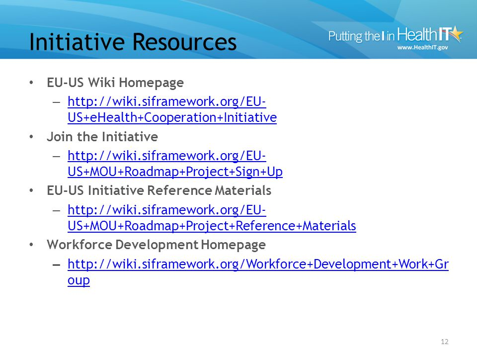 Initiative Resources EU-US Wiki Homepage – http://wiki.siframework.org/EU- US+eHealth+Cooperation+Initiative http://wiki.siframework.org/EU- US+eHealth+Cooperation+Initiative Join the Initiative – http://wiki.siframework.org/EU- US+MOU+Roadmap+Project+Sign+Up http://wiki.siframework.org/EU- US+MOU+Roadmap+Project+Sign+Up EU-US Initiative Reference Materials – http://wiki.siframework.org/EU- US+MOU+Roadmap+Project+Reference+Materials http://wiki.siframework.org/EU- US+MOU+Roadmap+Project+Reference+Materials Workforce Development Homepage – http://wiki.siframework.org/Workforce+Development+Work+Gr oup http://wiki.siframework.org/Workforce+Development+Work+Gr oup 12