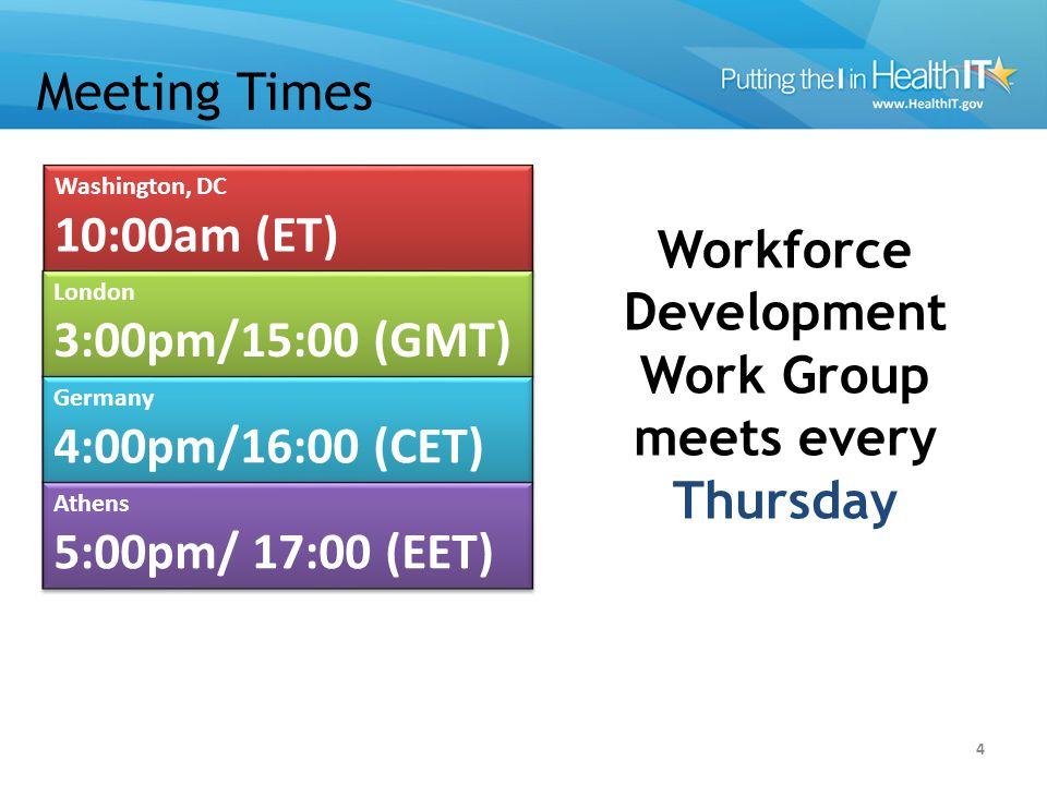 Meeting Times 4 Washington, DC 10:00am (ET) Washington, DC 10:00am (ET) London 3:00pm/15:00 (GMT) London 3:00pm/15:00 (GMT) Germany 4:00pm/16:00 (CET) Germany 4:00pm/16:00 (CET) Athens 5:00pm/ 17:00 (EET) Athens 5:00pm/ 17:00 (EET) Workforce Development Work Group meets every Thursday