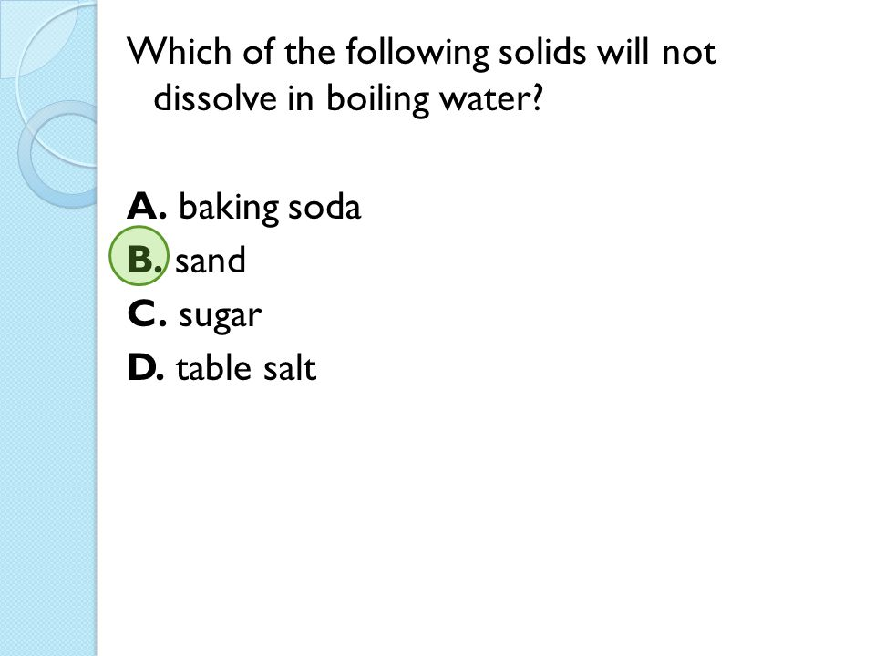 Which of the following solids will not dissolve in boiling water? A. baking soda B. sand C. sugar D. table salt