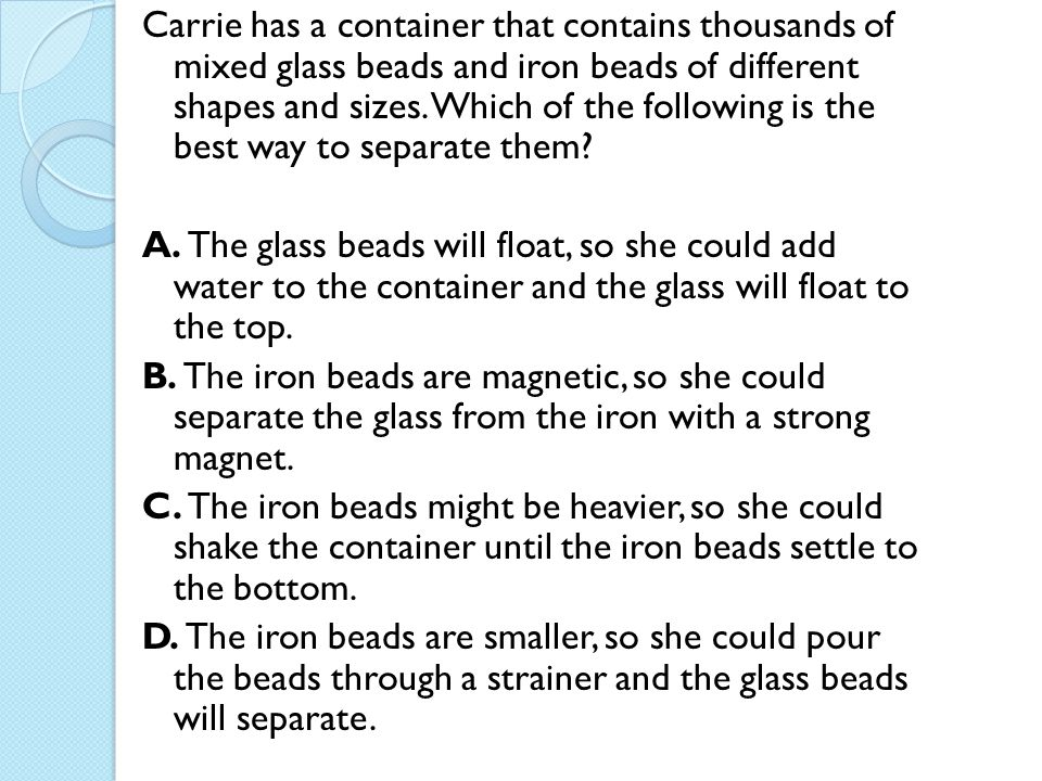 Carrie has a container that contains thousands of mixed glass beads and iron beads of different shapes and sizes. Which of the following is the best w