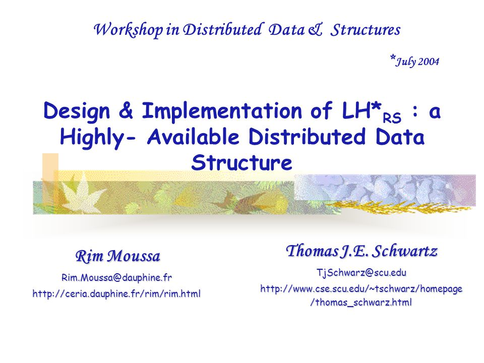Design & Implementation of LH* RS : a Highly- Available Distributed Data Structure Rim Moussa Rim.Moussa@dauphine.frhttp://ceria.dauphine.fr/rim/rim.html Thomas J.E.