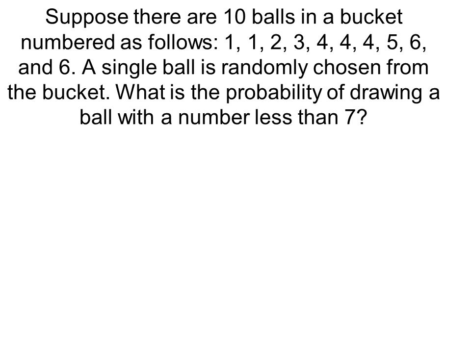Suppose there are 10 balls in a bucket numbered as follows: 1, 1, 2, 3, 4, 4, 4, 5, 6, and 6.