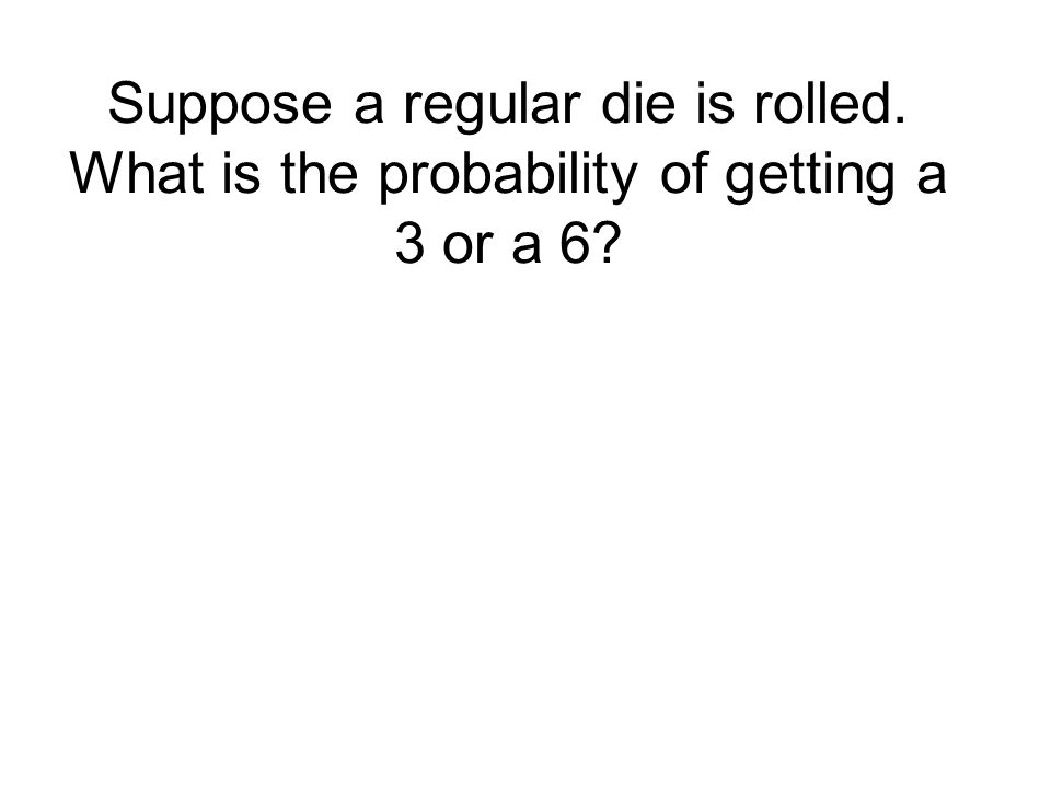 Suppose a regular die is rolled. What is the probability of getting a 3 or a 6.