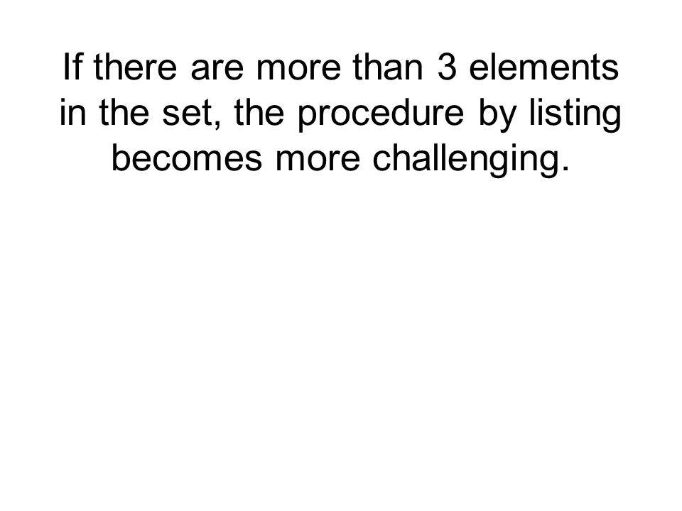 If there are more than 3 elements in the set, the procedure by listing becomes more challenging.