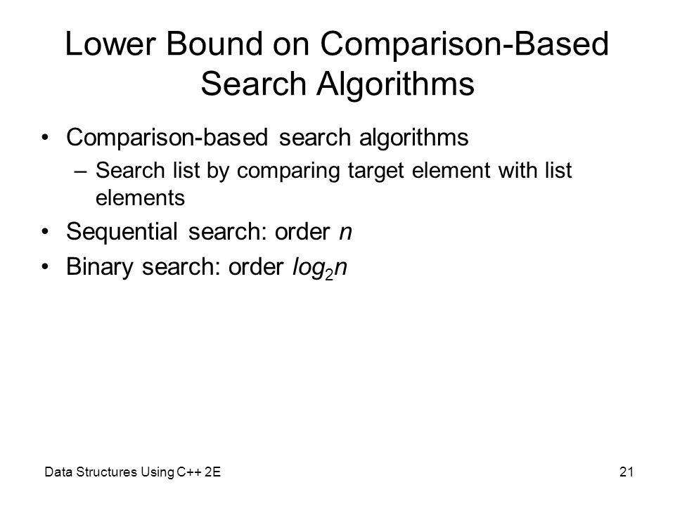 Data Structures Using C++ 2E21 Lower Bound on Comparison-Based Search Algorithms Comparison-based search algorithms –Search list by comparing target e